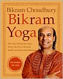 Bikram Choudhury: Bikram Yoga: The Guru behind Hot Yoga Shows the Way to Radiant Health and Personal Fulfillment