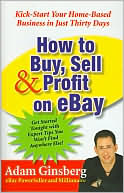 Adam Ginsberg: How to Buy, Sell, & Profit on Ebay: Kick-Start Your Home-Based Business in Just 30 Days