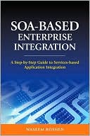 Waseem Roshen: SOA-Based Enterprise Integration: A Step-by-Step Guide to Services-based Application