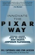 Bill Capodagli: Innovate the Pixar Way: Business Lessons From the World's Most Creative Corporate Playground