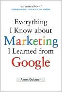 Aaron Goldman: Everything I Know about Marketing I Learned From Google