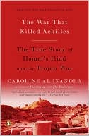 Caroline Alexander: The War That Killed Achilles: The True Story of Homer's Iliad and the Trojan War