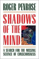 Roger Penrose: Shadows of the Mind: A Search for the Missing Science of Consciousness