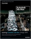 Autodesk: Learning Autodesk 3ds Max Design 2010: Essentials: The Official Autodesk 3ds Max Training Guide