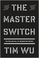 Tim Wu: The Master Switch: The Rise and Fall of Information Empires