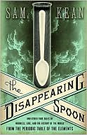 Sam Kean: The Disappearing Spoon: And Other True Tales of Madness, Love, and the History of the World from the Periodic Table of the Elements