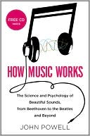 John Powell: How Music Works: The Science and Psychology of Beautiful Sounds, from Beethoven to the Beatles and Beyond