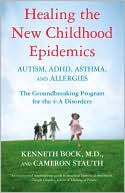 Kenneth Bock: Healing the New Childhood Epidemics: Autism, ADHD, Asthma, and Allergies: The Groundbreaking Program for the 4-A Disorders