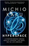Michio Kaku: Hyperspace: A Scientific Odyssey Through Parallel Universes, Time Warps, and the Tenth Dimension