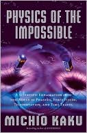 Michio Kaku: Physics of the Impossible: A Scientific Exploration Into the World of Phasers, Force Fields, Teleportation, and Time Travel