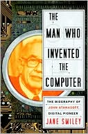 Jane Smiley: The Man Who Invented the Computer: The Biography of John Atanasoff, Digital Pioneer