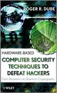 Roger R. Dube: Hardware-Based Computer Security Techniques to Defeat Hackers: From Biometrics to Quantum Cryptography
