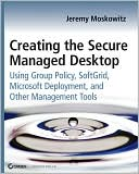 Jeremy Moskowitz: Creating the Secure Managed Desktop: Using Group Policy, SoftGrid, Microsoft Deployment Toolkit, and Other Management Tools (Serious Skills Series)