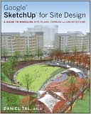 Daniel Tal: Google SketchUp for Site Design: A Guide to Modeling Site Plans, Terrain and Architecture