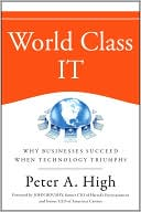 Peter A. High: World Class IT: Why Businesses Succeed When IT Triumphs