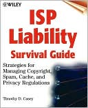 Timothy D. Casey: ISP Liability Survival Guide: Strategies for Managing Copyright, Spam, Cache, and Privacy Regulations