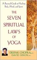 Deepak Chopra: The Seven Spiritual Laws of Yoga: A Practical Guide to Healing Body, Mind, and Spirit
