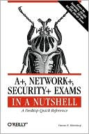 Pawan K. Bhardwaj: A+, Network+, Security+ Exams in a Nutshell: A Desktop Quick Reference