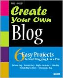 Tris Hussey: Create Your Own Blog: 6 Easy Projects to Start Blogging Like a Pro (Create Your Own Series)