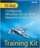 Tony Northrup: MCTS Self-Paced Training Kit (Exam 70-642): Configuring Windows Server 2008 Network Infrastructure