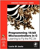 Lucio Di Jasio: Programming 16-Bit PIC Microcontrollers in C: Learning to Fly the PIC 24