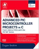 Dogan Ibrahim: Advanced PIC Microcontroller Projects in C: From USB to ZIGBEE with the PIC 18F Series