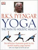 B.K.S. Iyengar: B.K.S. Iyengar Yoga: The Path to Holistic Health