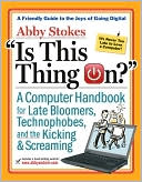 Abby Stokes: Is This Thing On? A Late Bloomer's Computer Handbook