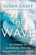 Susan Casey: The Wave: In Pursuit of the Rogues, Freaks, and Giants of the Ocean