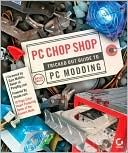 David Groth: PC Chop Shop: Tricked out Guide to PC Modding