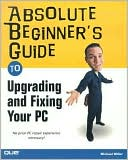Michael Miller: Absolute Beginner's Guide to Upgrading and Fixing Your PC