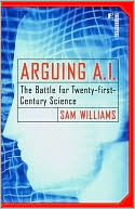 Sam Williams: Arguing A. I.: The Battle for Twenty-First Century Science
