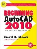 Cheryl Shrock: Beginning AutoCAD 2010 Exercise Workbook