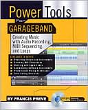 Francis Preve: Power Tools for Garageband: Creating Music with Audio Recording, MIDI Sequencing, and Loops