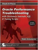 Robin Schumacher: Oracle Performance Troubleshooting: With Dictionary Internals SQL and Tuning Scripts