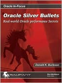 Donald K. Burleson: Oracle Silver Bullets: Real-World Oracle Performance Secrets (Oracle in-Focus Series)