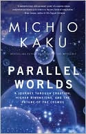 Michio Kaku: Parallel Worlds: A Journey Through Creation, Higher Dimensions, and the Future of the Cosmos