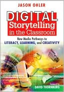 Jason B. Ohler: Digital Storytelling in the Classroom: New Media Pathways to Literacy, Learning, and Creativity
