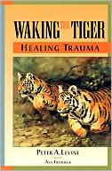 Peter A. Levine: Waking the Tiger: Healing Trauma: The Innate Capacity to Transform Overwhelming Experiences
