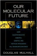 Douglas Mulhall: Our Molecular Future: How Nanotechnology, Robotics, Genetics, and Artificial Intelligence Will Transform Our World