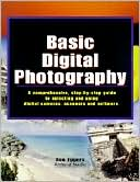 Ron Eggers: Basic Digital Photography: A Comprehensive Step by Step Guide to Selecting and Using Digital Cameras, Scanners, and Software