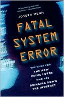 Joseph Menn: Fatal System Error: The Hunt for the New Crime Lords Who Are Bringing Down the Internet