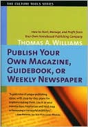 Thomas A. Williams: Publish Your Own Magazine, Guidebook, or Weekly Newspaper: How to Start, Manage, and Profit from Your Own Homebased Publishing Company