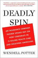 Wendell Potter: Deadly Spin: An Insurance Company Insider Speaks Out on How Corporate PR Is Killing Health Care and Deceiving Americans