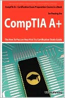 William Manning: Comptia A+ Exam Preparation Course In A Book For Passing The Comptia A+ Certified Exam - The How To Pass On Your First Try Certification Study Guide