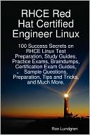 Ron Lundgren: RHCE Red Hat Certified Engineer Linux: 100 Success Secrets on RHCE Linux Test Preparation, Study Guides, Practice Exams, Braindumps, Certification Exam Guides, Sample Questions, Preparation, Tips and Tricks, and Much More